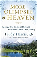 More Glimpses of Heaven Inspiring True Stories of Hope & Peace at the End of Lifes Journey