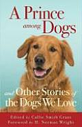 Prince Among Dogs & Other Stories of the Dogs We Love