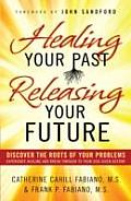Healing Your Past, Releasing Your Future: Discover the Roots of Your Problems, Experience Healing and Breakthrough to Your God-Given Destiny