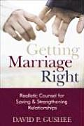 Getting Marriage Right Realistic Counsel for Saving & Strengthening Relationships