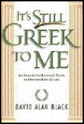 It's Still Greek to Me: An Easy-To-Understand Guide to Intermediate Greek