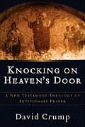 Knocking on Heavens Door A New Testament Theology of Petitionary Prayer
