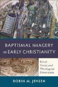 Baptismal Imagery In Early Christianity Ritual Visual & Theological Dimensions