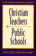 Christian Teachers in Public Schools A Guide for Teachers Administrators & Parents
