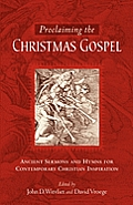 Proclaiming the Christmas Gospel Ancient Sermons & Hymns for Contemporary Christian Inspiration