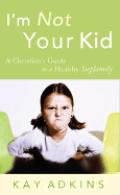 I'm Not Your Kid: A Christian's Guide to a Healthy Stepfamily