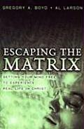 Escaping the Matrix Setting Your Mind Free to Experience Real Life in Christ