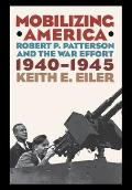 Mobilizing America Robert P Patterson & the War Effort 1940 1945