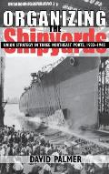 Organizing the Shipyards Union Strategy in Three Northeast Ports 1933 1945