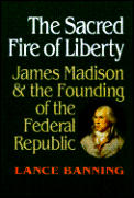 Sacred Fire of Liberty James Madison & the Founding of the Federal Republic