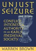 Unjust Seizure: Conflict, Interest, and Authority in an Early Medieval Society (Conjunctions of Religion and Power in the Medieval Past)