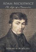 Adam Mickiewicz: The Life Of A Romantic by Roman Robert Koropeckyj