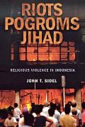 Riots, Pogroms, Jihad: Religious Violence in Indonesia