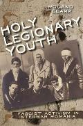 Holy Legionary Youth Fascist Activism in Interwar Romania