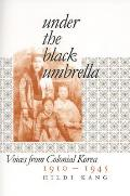 Under the Black Umbrella Voices from Colonial Korea 1910 1945