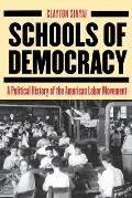 Schools of Democracy: A Political History of the American Labor Movement