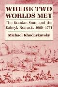 Where Two Worlds Met: The Russian State and the Kalmyk Nomads, 1600-1771