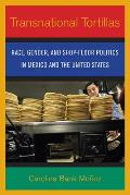Transnational Tortillas Race Gender & Shop Floor Politics in Mexico & the United States