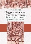 Beggars Iconoclasts & Civic Patriots The Political Culture of the Dutch Revolt