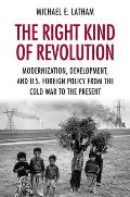 Right Kind of Revolution Modernization Development & U S Foreign Policy from the Cold War to the Present