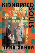 Kidnapped Souls National Indifference & the Battle for Children in the Bohemian Lands 1900 1948