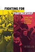 Fighting for Partnership Labor & Politics in Unified Germany