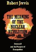 Meaning of the Nuclear Revolution Statecraft & the Prospect of Armageddon