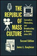 Republic of Mass Culture Journalism Filmmaking & Broadcasting in America Since 1941