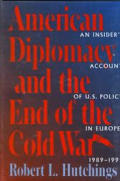 American Diplomacy & the End of the Cold War An Insiders Account of Us Diplomacy in Europe 1989 1992