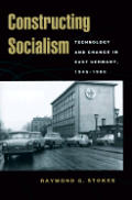 Constructing Socialism: Technology and Change in East Germany, 1945-1990 (Johns Hopkins Studies in the History of Technology)