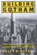 Building Gotham: Civic Culture and Public Policy in New York City, 1898--1938