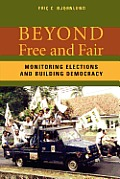 Beyond Free and Fair: Monitoring Elections and Building Democracy