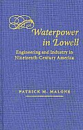 Waterpower in Lowell: Engineering and Industry in Nineteenth-Century America