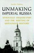 Unmaking Imperial Russia: Mykhailo Hrushevsky and the Writing of Ukrainian History