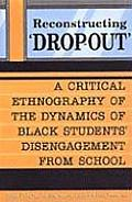 Reconstructing 'dropout': A Critical Ethnography of the Dynamics of Black Students' Disengagement from School