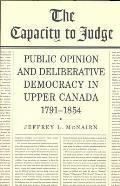 The Capacity to Judge: Public Opinion and Deliberative Democracy in Upper Canada,1791-1854