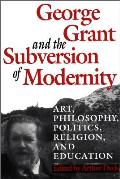 George Grant and the Subversion of Modernity: Art, Philosophy, Religion, Politics and Education