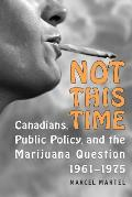 Not This Time: Canadians, Public Policy, and the Marijuana Question, 1961-1975
