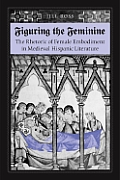 Figuring the Feminine The Rhetoric of Female Embodiment in Medieval Hispanic Literature