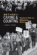 Between Caring & Counting: Teachers Take on Education Reform