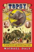 Topsy The Startling Story of the Crooked Tailed Elephant P T Barnum & the American Wizard Thomas Edison