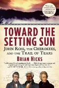 Toward the Setting Sun John Ross the Cherokees & the Trail of Tears