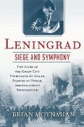 Leningrad Siege & Symphony The story of the great city terrorized by Stalin Starved by Hitler Immortalized by Shostakovich