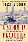 Storm in Flanders The Ypres Salient 1914 1918 Tragedy & Triumph on the Western Front