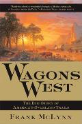 Wagons West The Epic Story of Americas Overland Trails