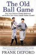 Old Ball Game How John McGraw Christy Mathewson & the New York Giants Created Modern Baseball