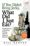 If You Didnt Bring Jerky What Did I Just Eat Misadventures in Hunting Fishing & the Wilds of Suburbia