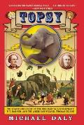 Topsy: The Startling Story of the Crooked-Tailed Elephant, P.T. Barnum, and the American Wizard, Thomas Edison