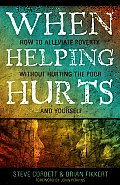 When Helping Hurts How To Alleviate Poverty Without Hurting The Poor & Yourself