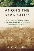 Among the Dead Cities: The History and Moral Legacy of the WWII Bombing of Civilians in Germany and Japan Cover